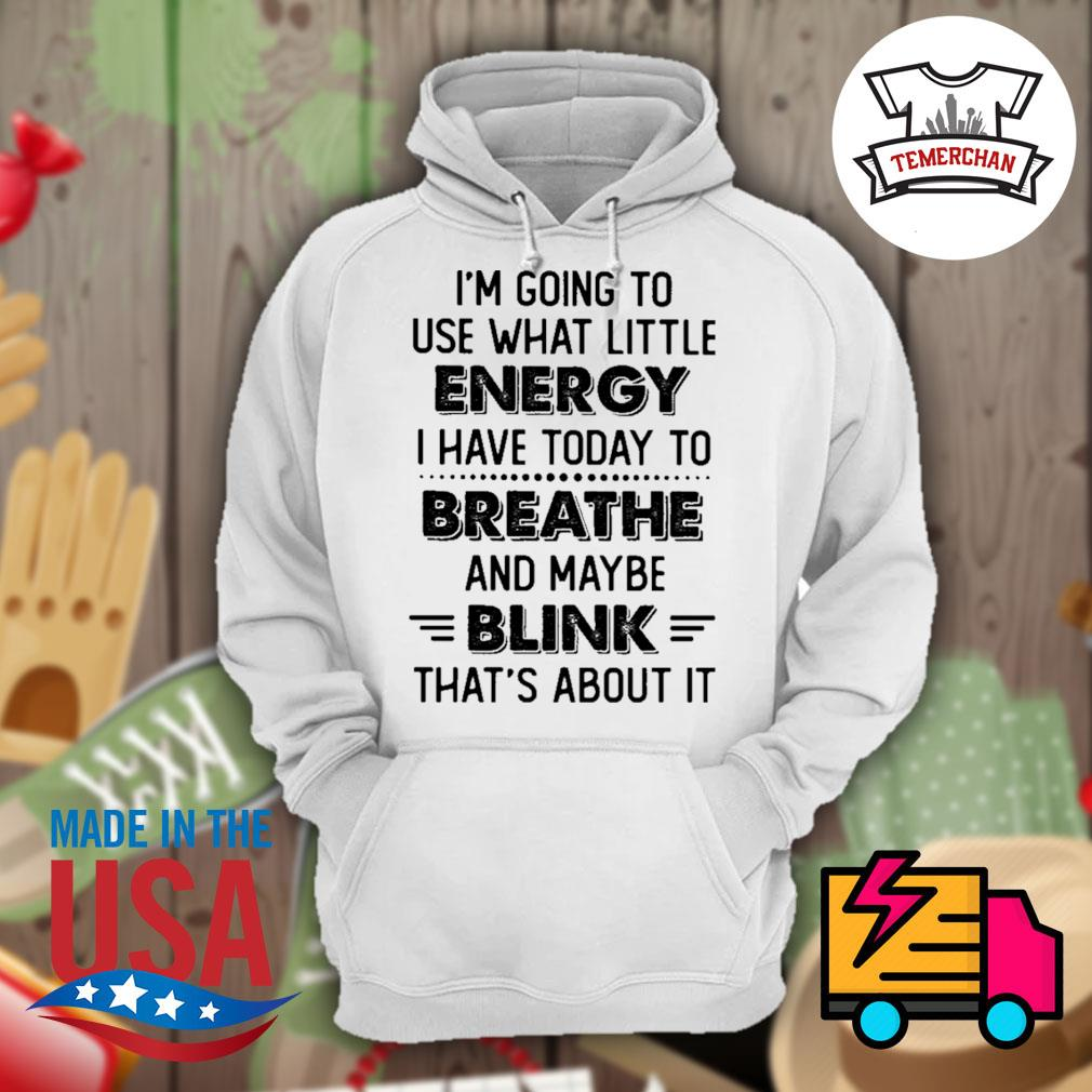 I'm going to use what little energy I have today to breathe and maybe blink that's about it s Hoodie