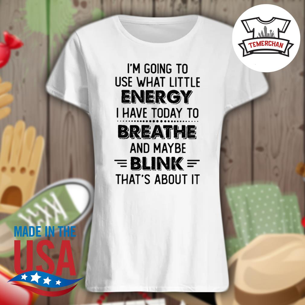 I'm going to use what little energy I have today to breathe and maybe blink that's about it s Ladies t-shirt