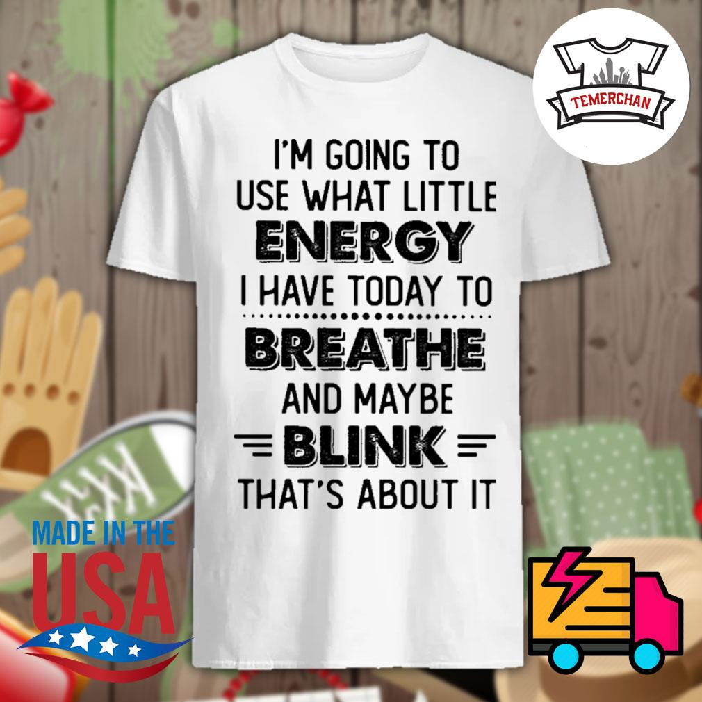 I'm going to use what little energy I have today to breathe and maybe blink that's about it shirt