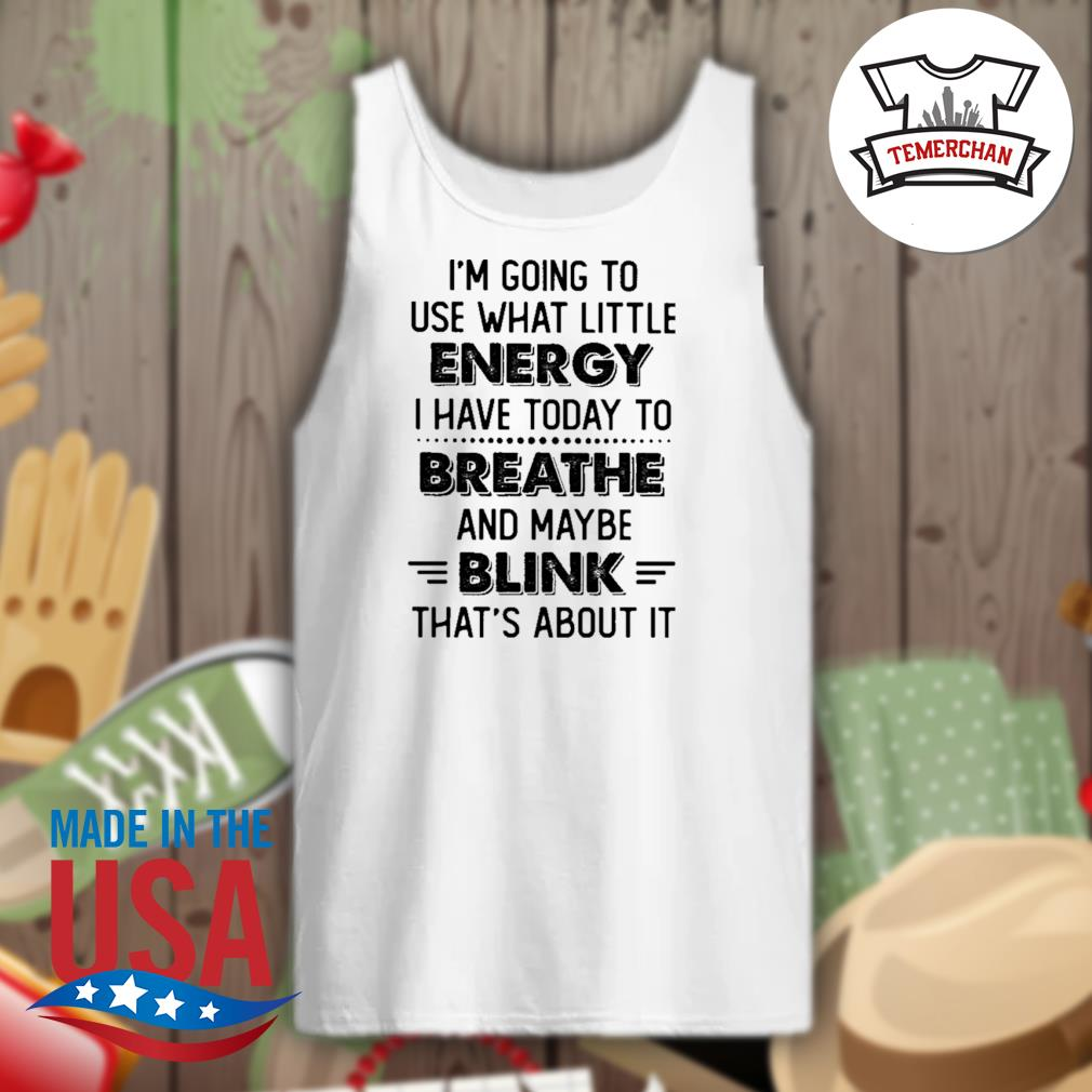 I'm going to use what little energy I have today to breathe and maybe blink that's about it s Tank-top