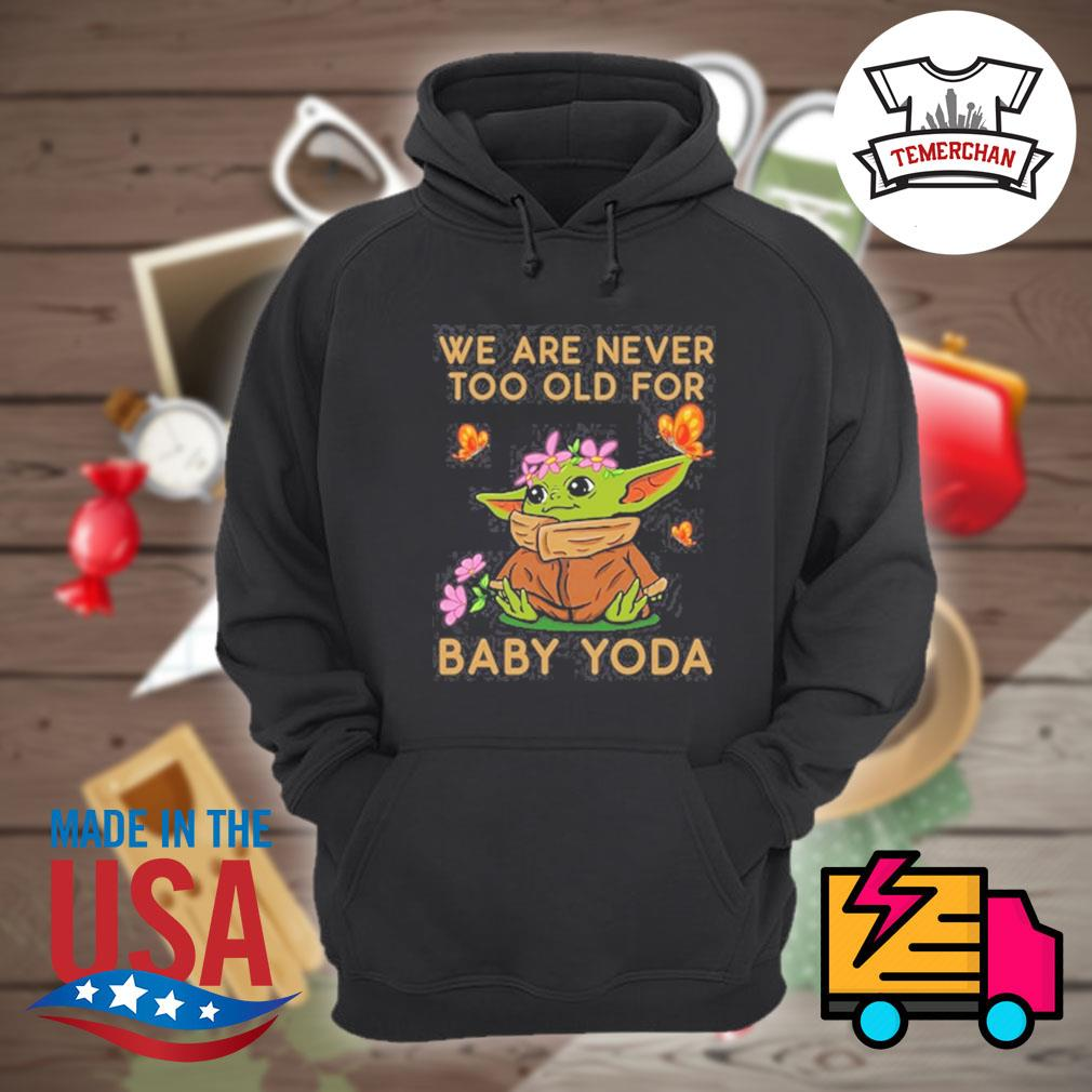 We are never too old for baby Yoda s Hoodie