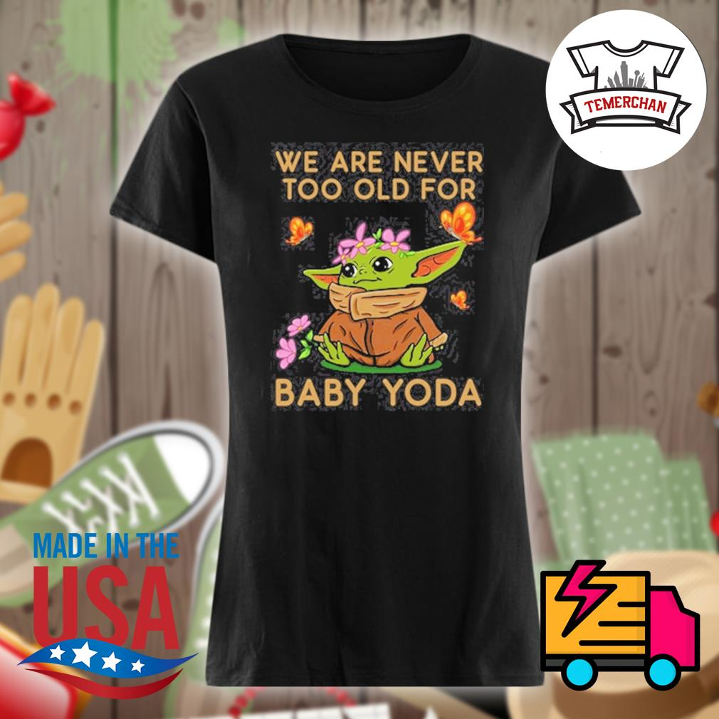 We are never too old for baby Yoda s Ladies t-shirt