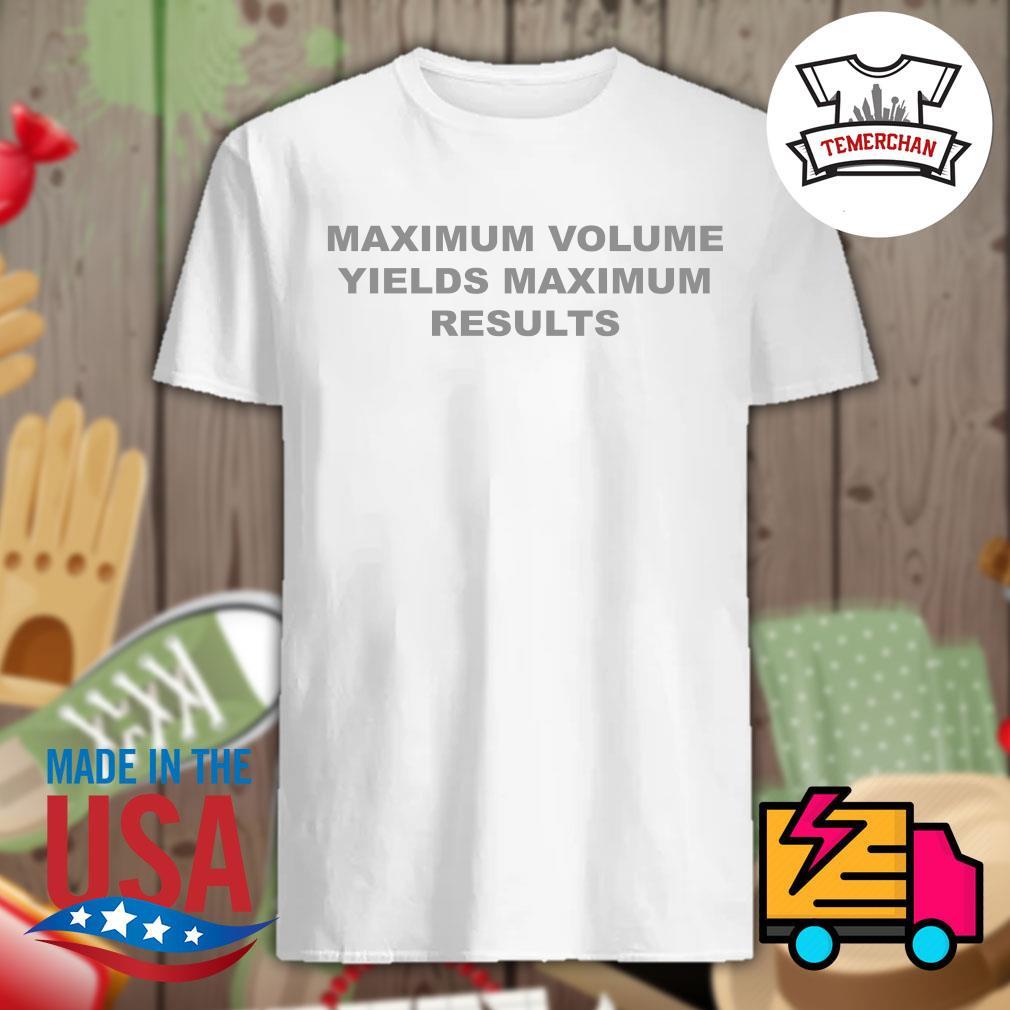 Maximum volume yields maximum results shirt