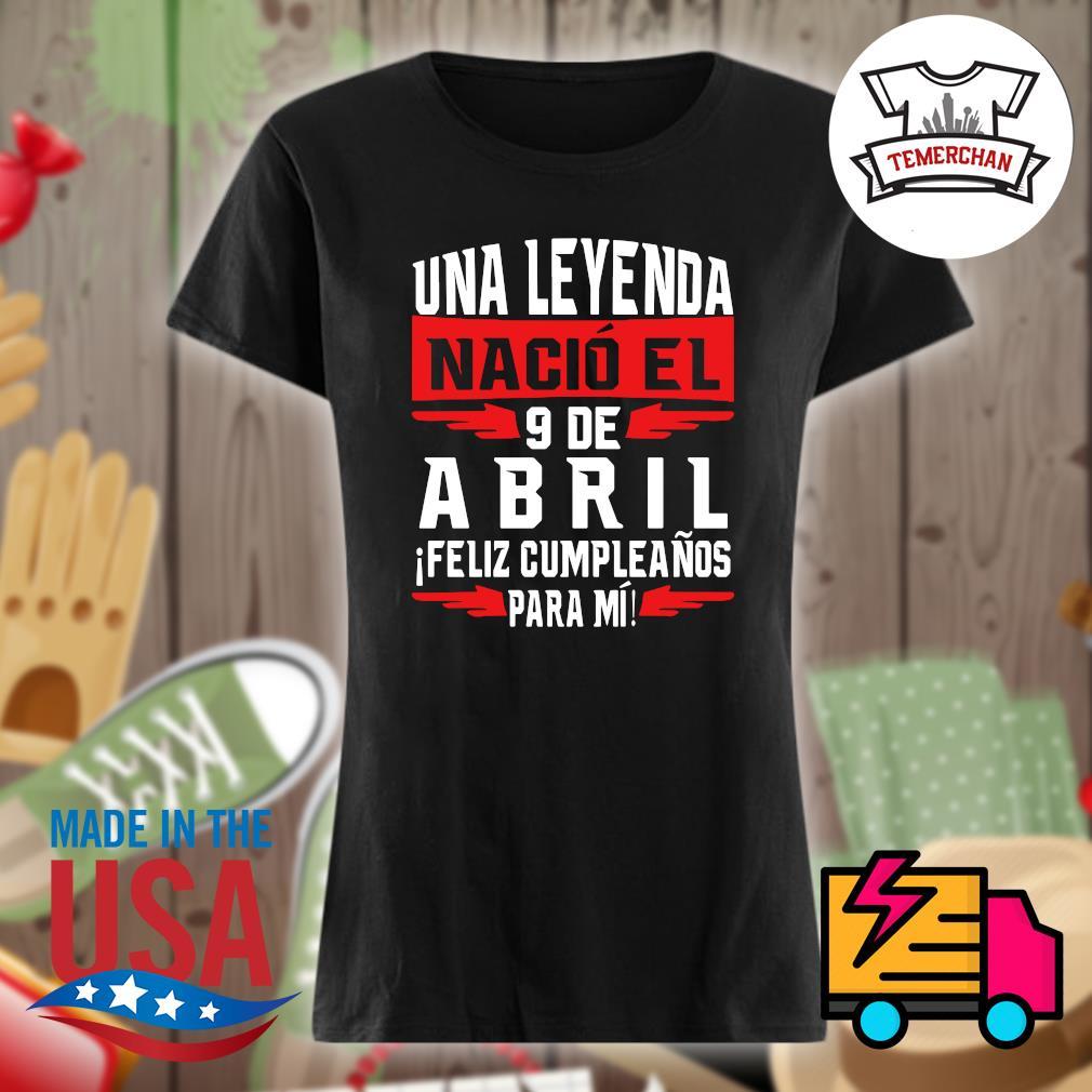 Una Leyenda nacio el 9 de abril ifeliz cumpleanos para mi s Ladies t-shirt