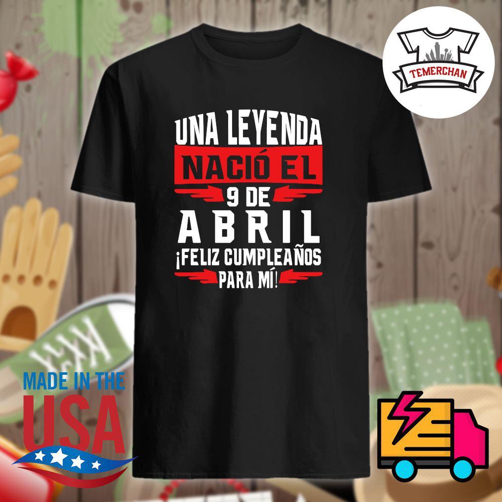 Una Leyenda nacio el 9 de abril ifeliz cumpleanos para mi shirt