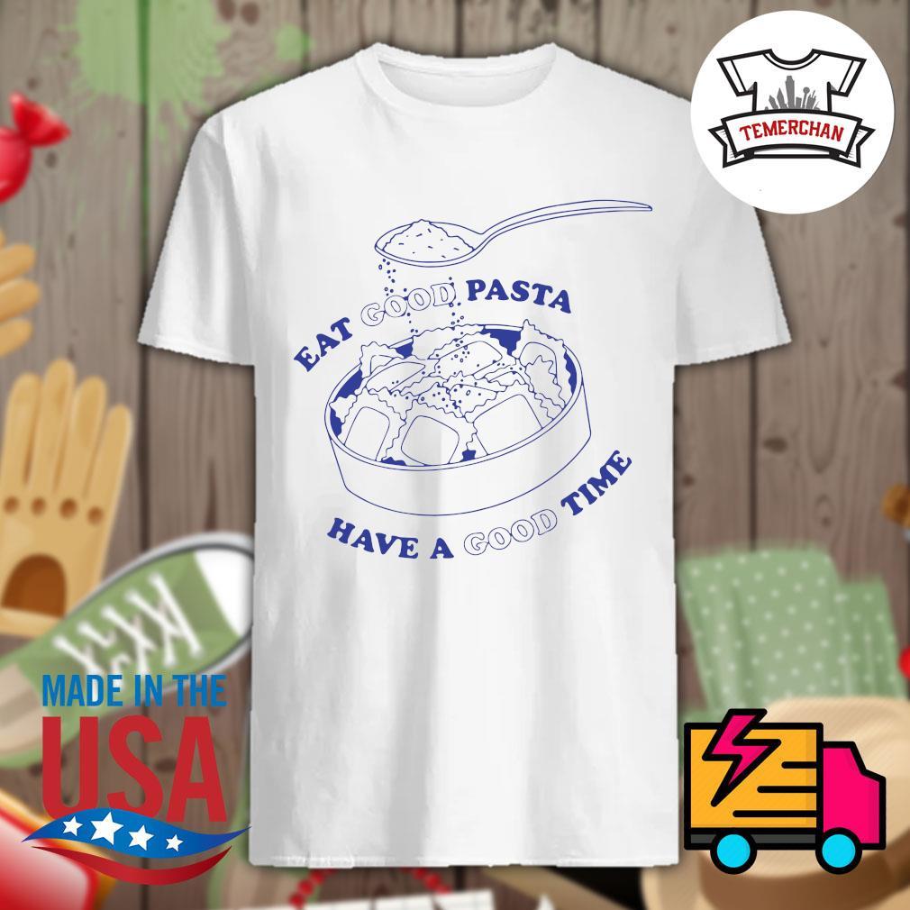 Eat good Pasta have a good time shirt