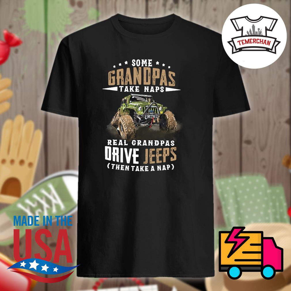 Some grandpas take naps real grandpas drive Jeeps then take a nap shirt