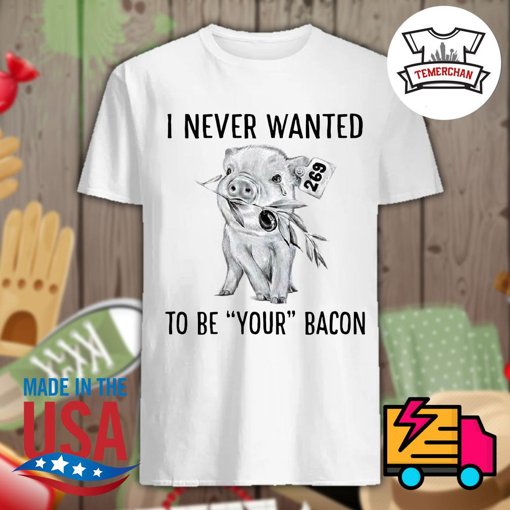 Pig 269 I never wanted to be your Bacon shirt