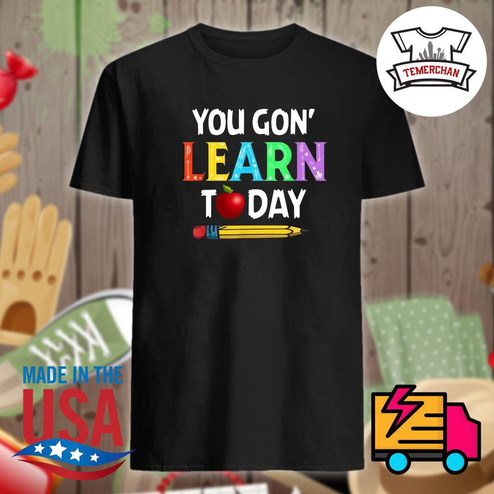 Teacher you Gon' learn today shirt