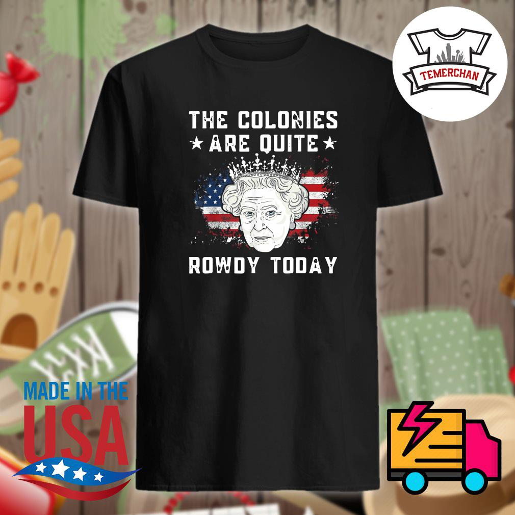 The Colonies are quite Rowdy today shirt