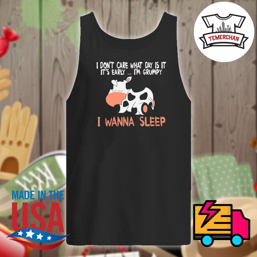 Cows I don't care what day is ita it's early I'm grumpy I wanna sleep s Tank-top