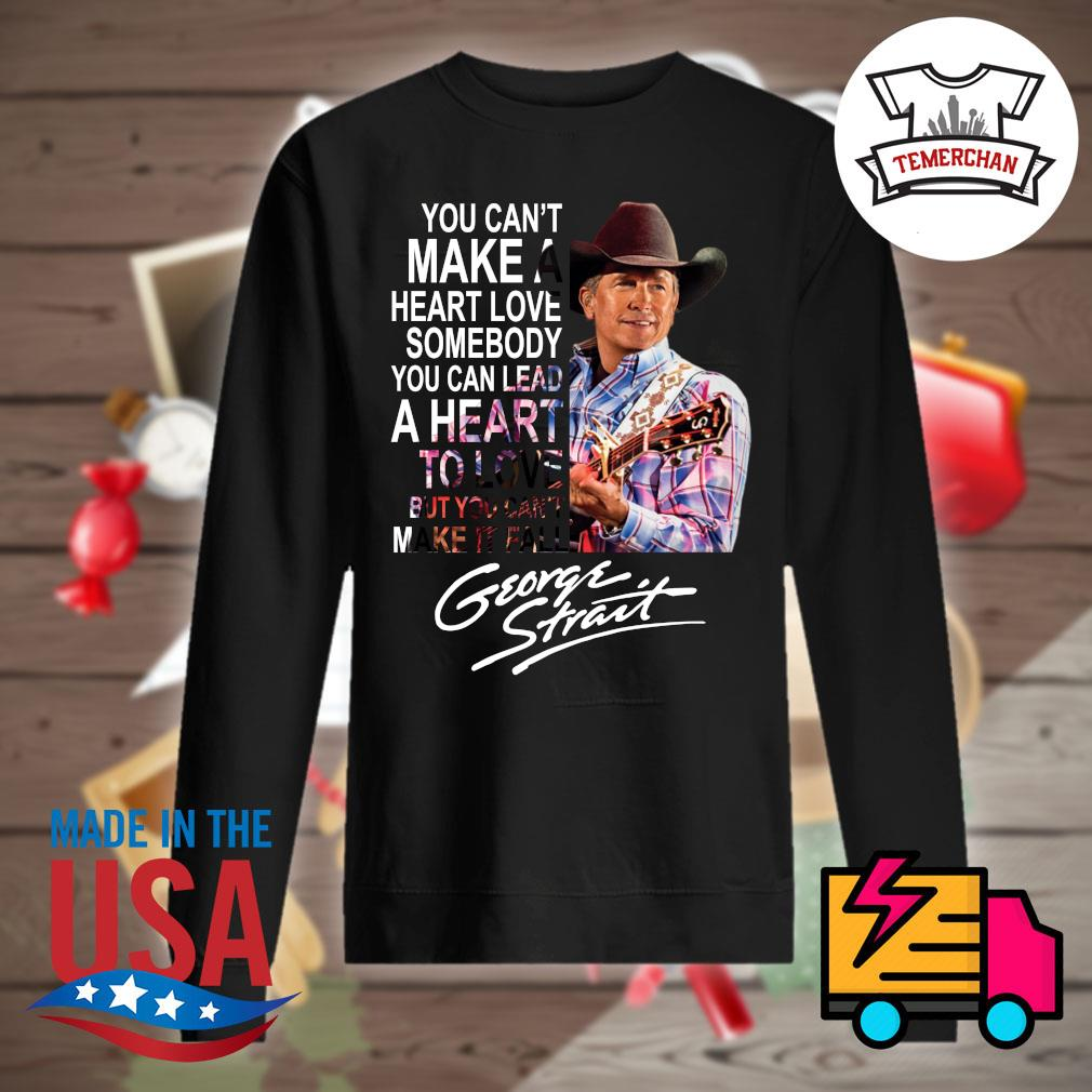 George Strait you can't make a heart love somebody you can lead a heart to love put you can't make it fall s Sweater