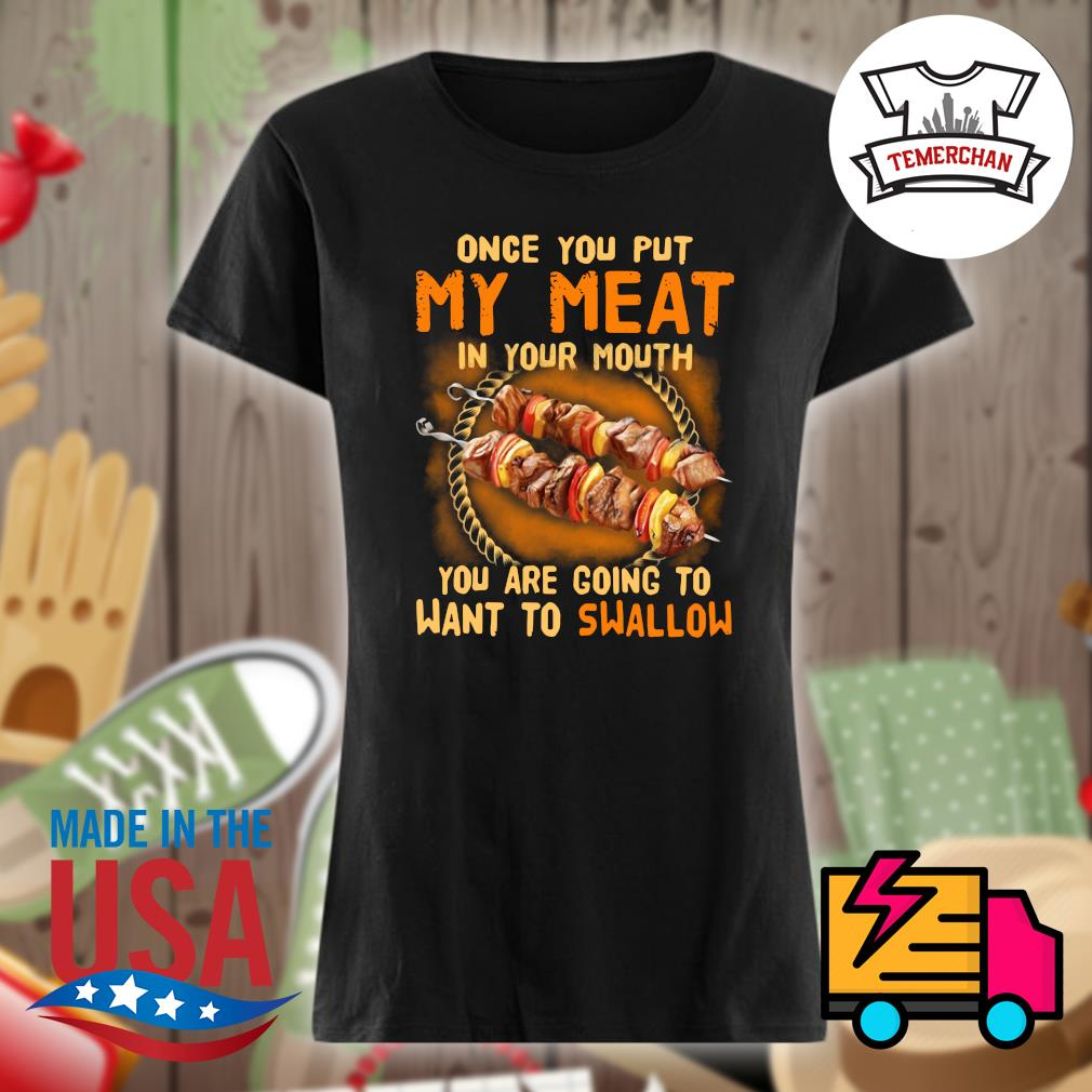Once you put my meat in your mouth you are going to want to swallow s Ladies t-shirt