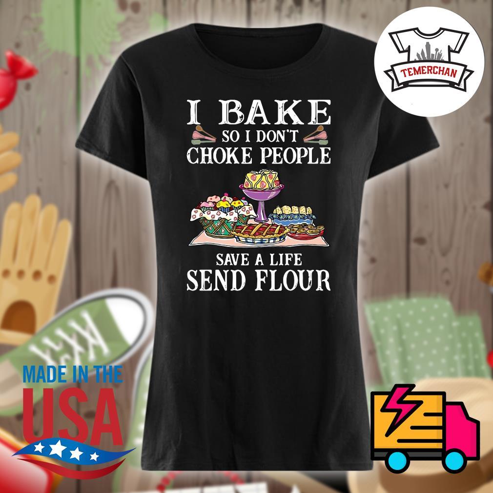 I bake so I don't choke people save a life send flour s Ladies t-shirt