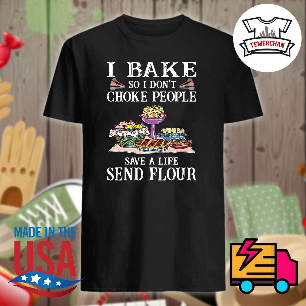 I bake so I don't choke people save a life send flour shirt