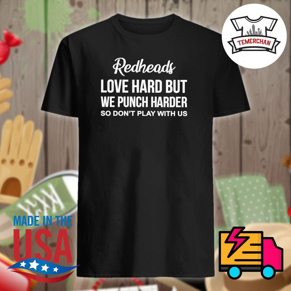 Redheads love hard but we punch harder so don't play with us shirt