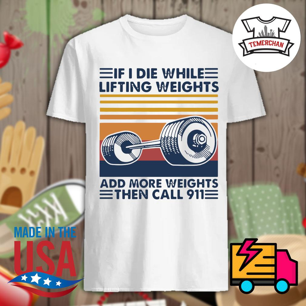 If I die while lifting weights add more weights then call 911 shirt