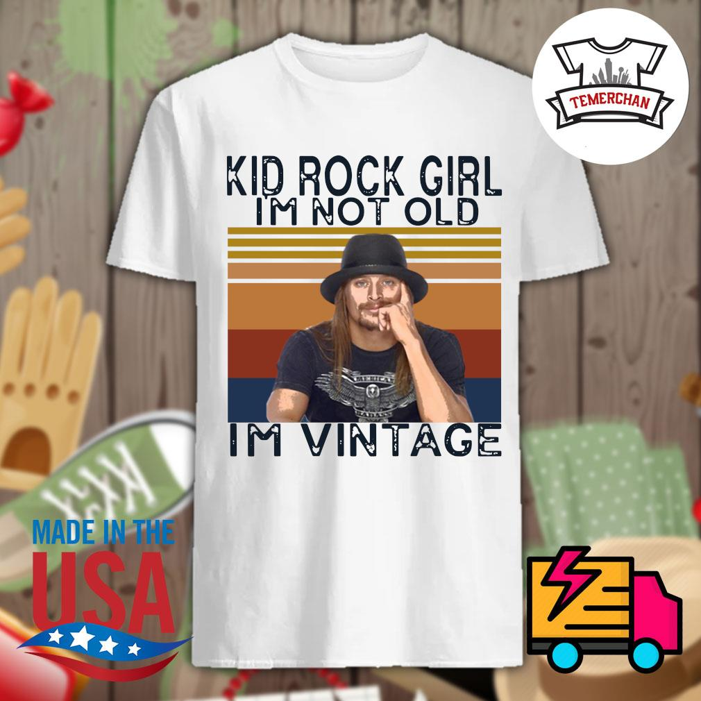Kid rock girl I'm not old I'm vintage shirt