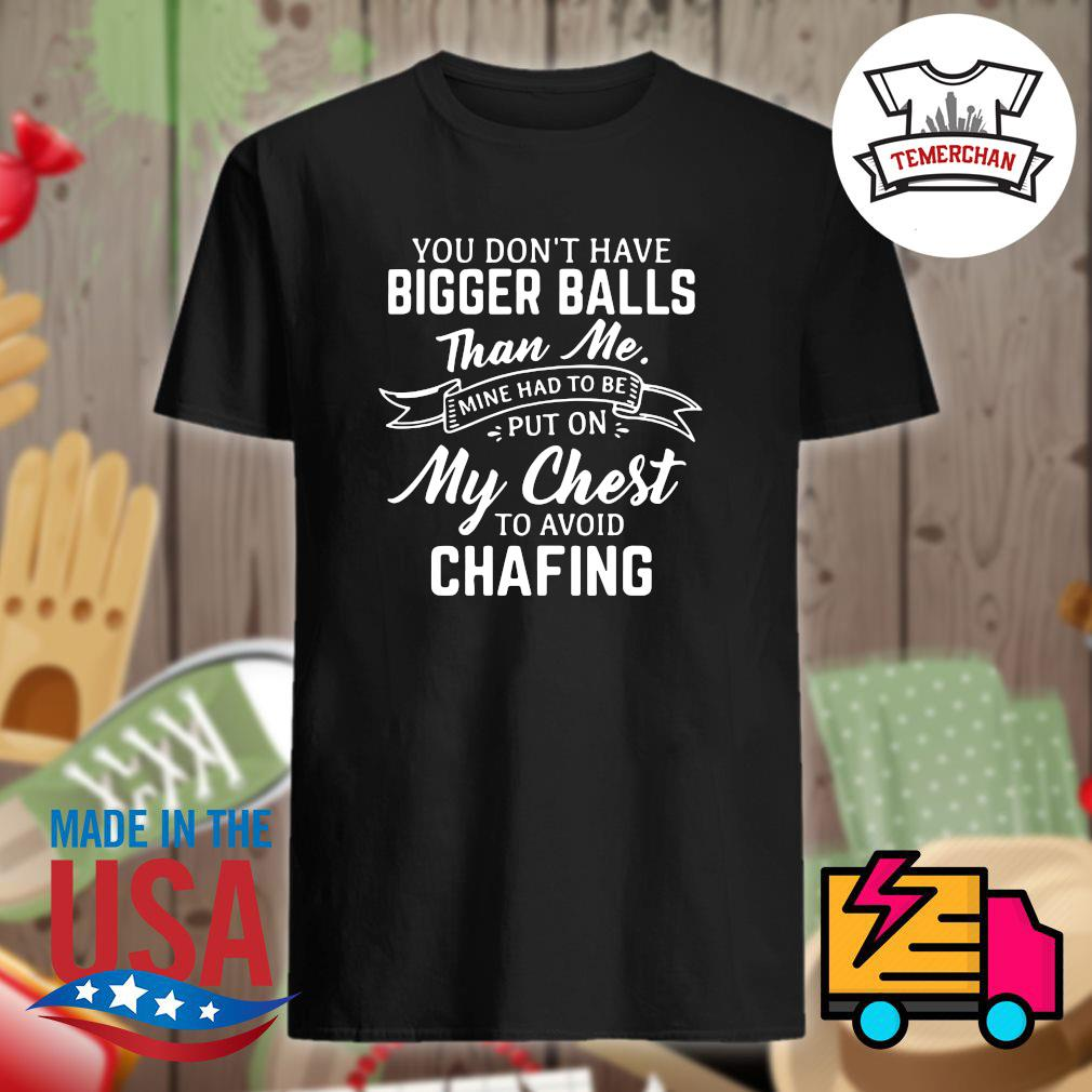 You don't have bigger balls than me mine had to be put on my chest to avoid chafing shirt