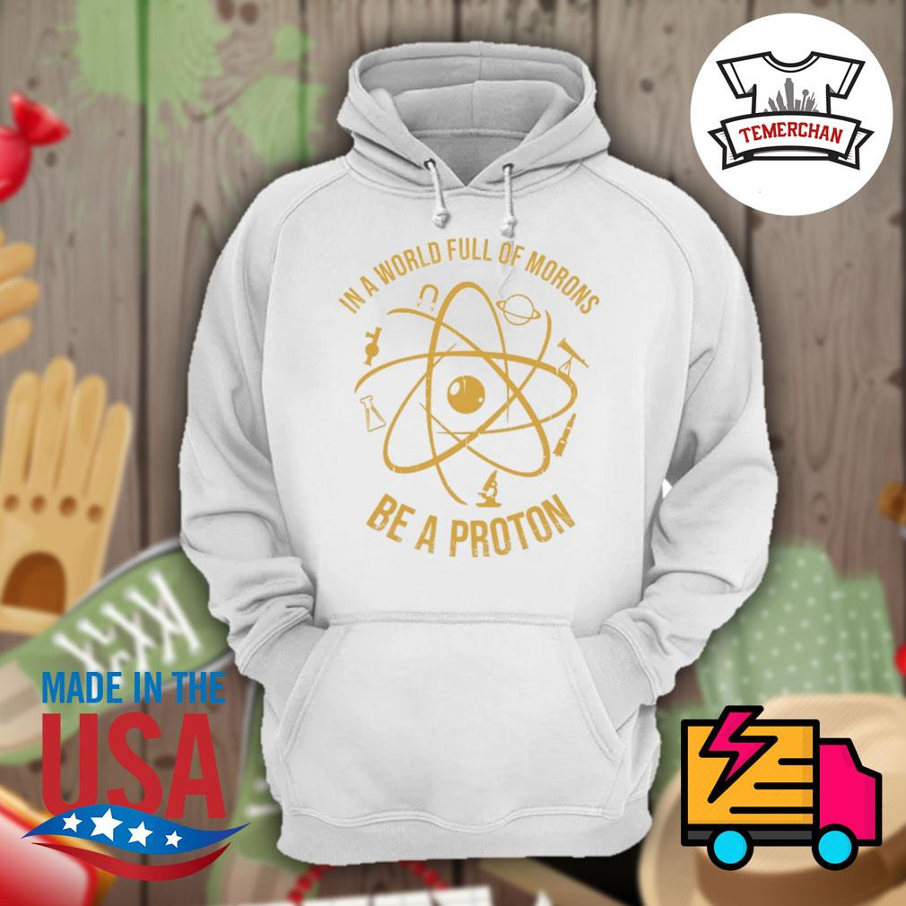 In a world full of morons be a proton s Hoodie