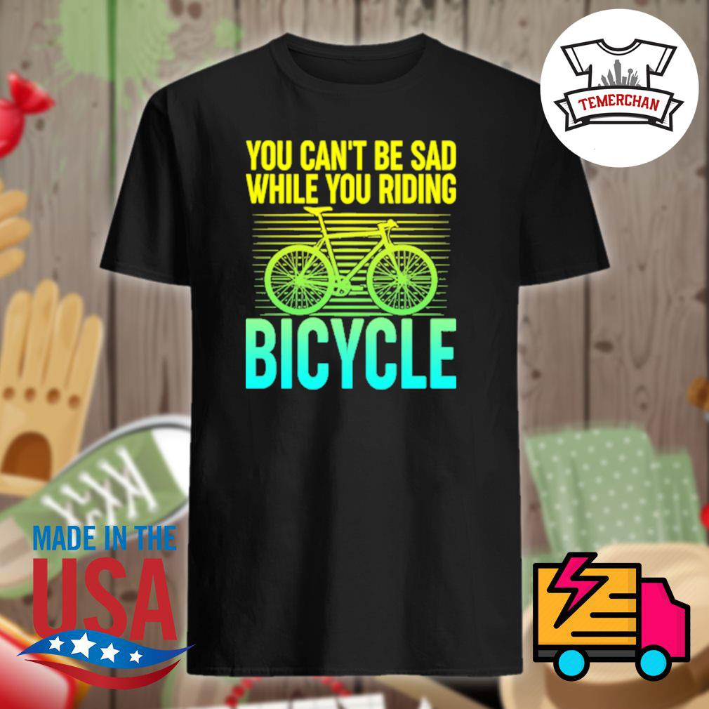 You can't be sad while you riding bicycle shirt