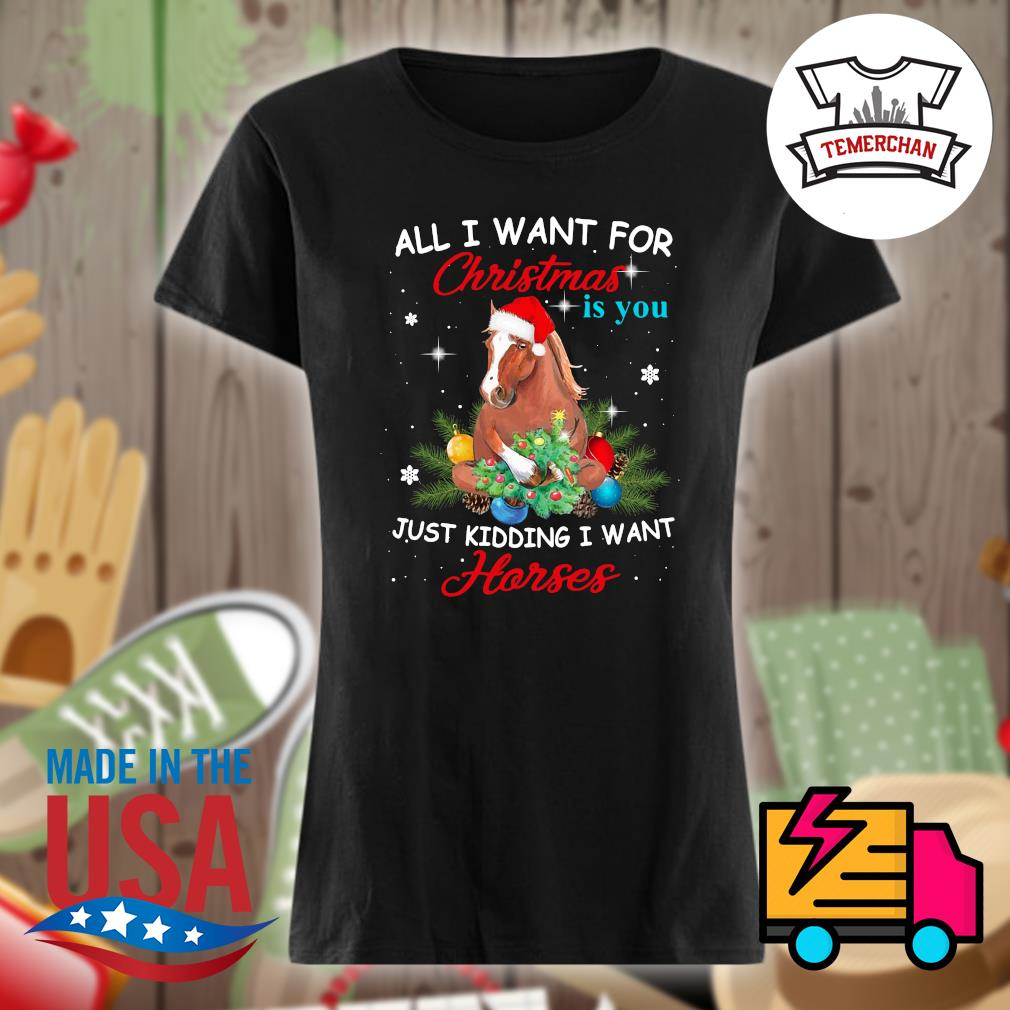 All I want for Christmas is you just kidding I want Horses s Ladies t-shirt