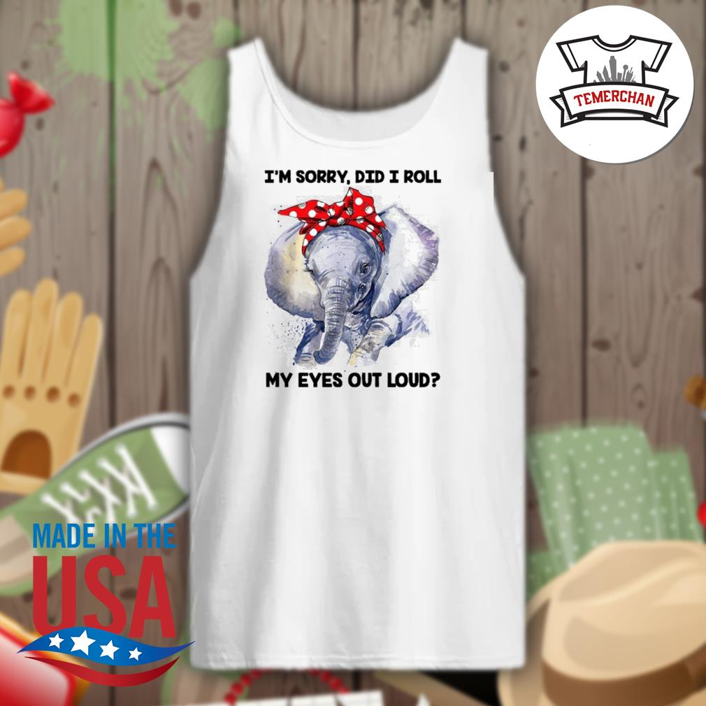 Elephant I'm sorry did I roll my eyes out loud s Tank-top