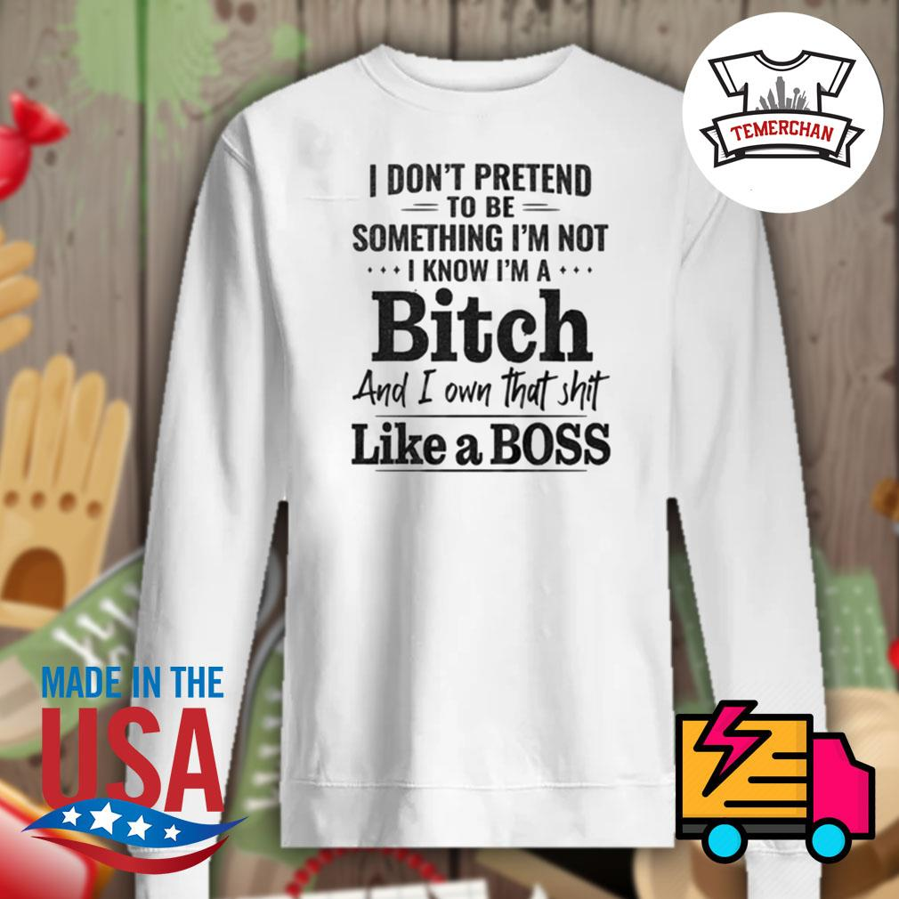 I don't pretend to be something I'm not I know I'm a bitch and I own that shit like a boss s Sweater