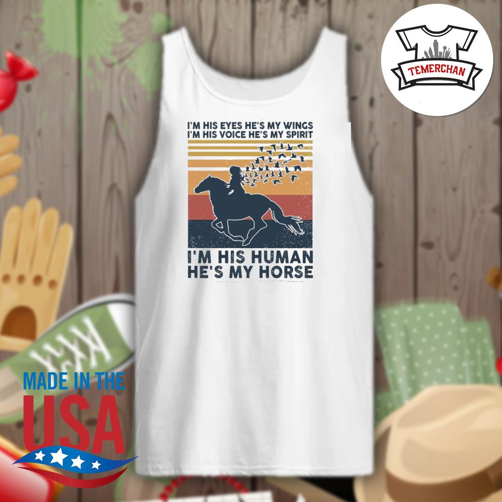 I'm his eyes he's my wings I'm his voice he's my spirit I'm his human he's my horse vintage s Tank-top