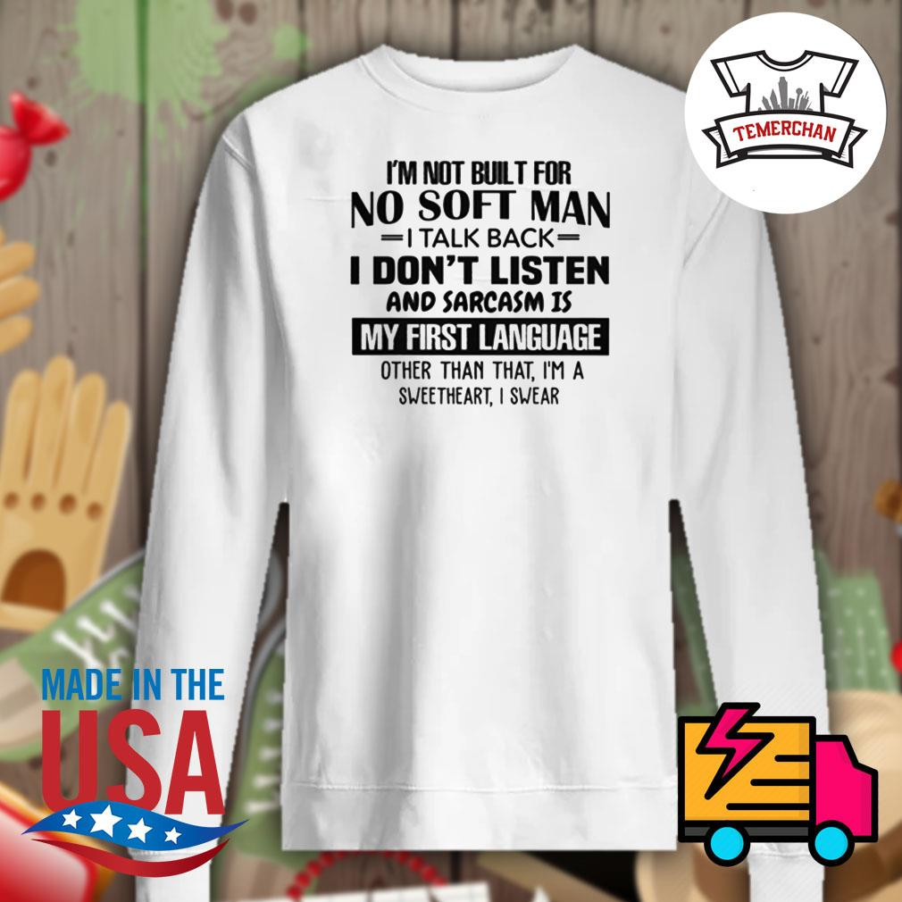 I'm not built for no soft man I talk back I don't listen and sarcasm is my first language other than that I'm a sweetheart I swear s Sweater