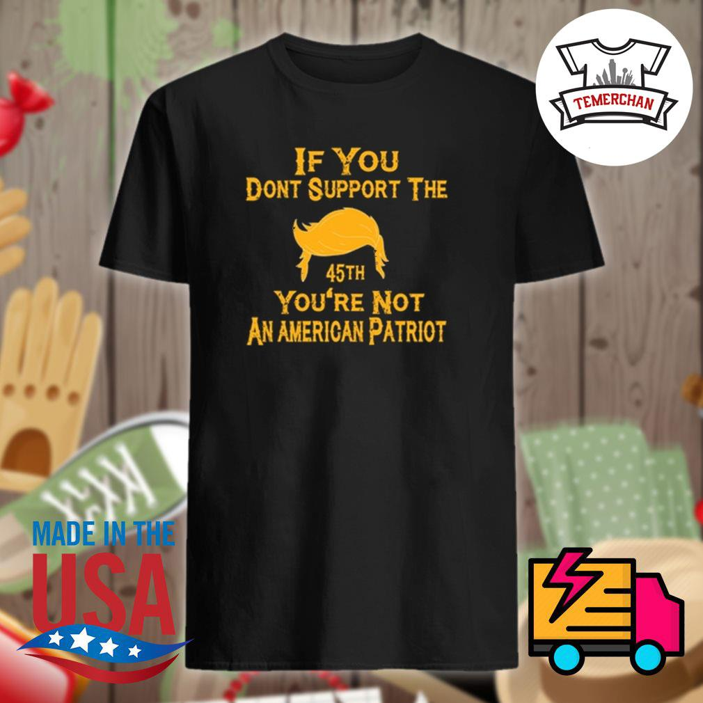 If you dont support the 45th you're not an American patriot shirt