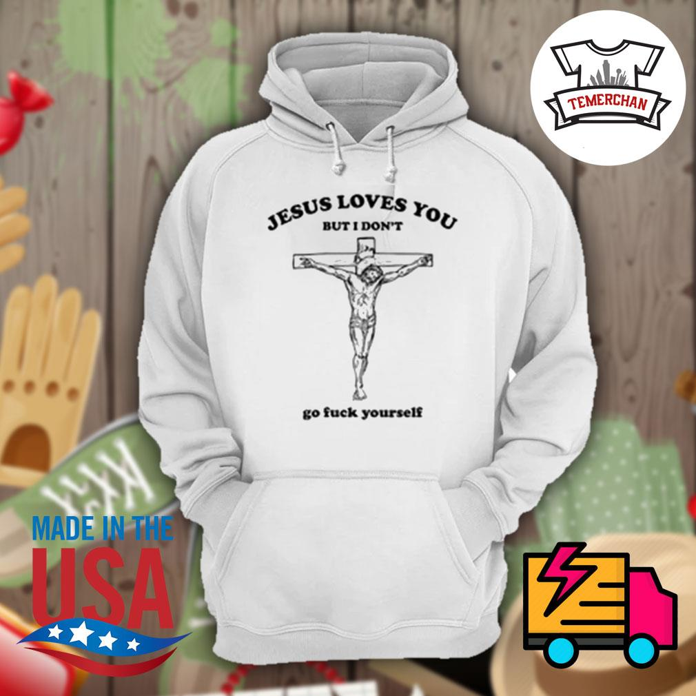 Jesus loves you but I don't go fuck yourself s Hoodie