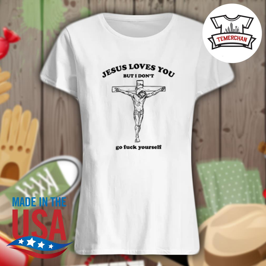 Jesus loves you but I don't go fuck yourself s Ladies t-shirt