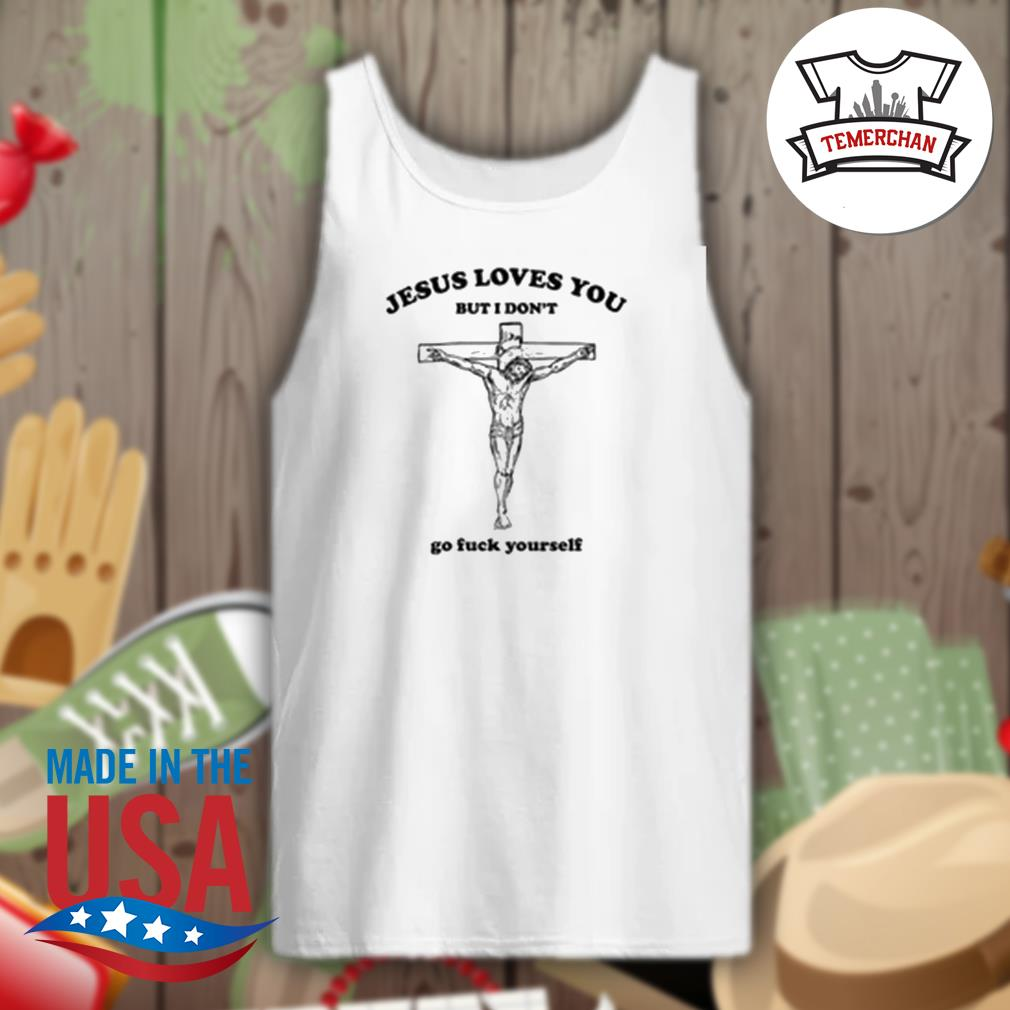 Jesus loves you but I don't go fuck yourself s Tank-top