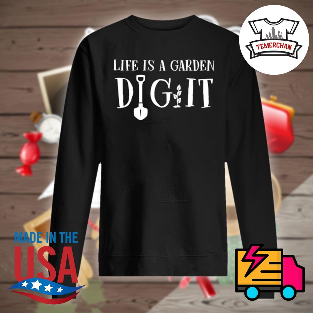 Life is a garden dig it s Sweater
