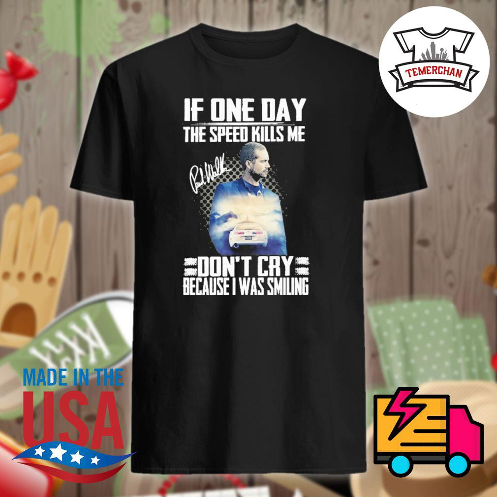 Paul Walker signature If one day the speed kills me don't cry because I was smiling shirt