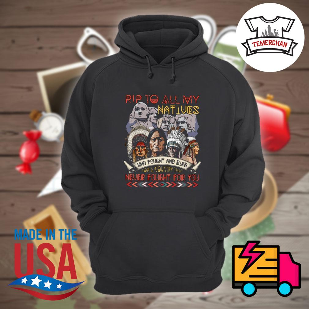 Rip to all my Natives who fought and bled for a country that never fought for you shirt(ms) Hoodie