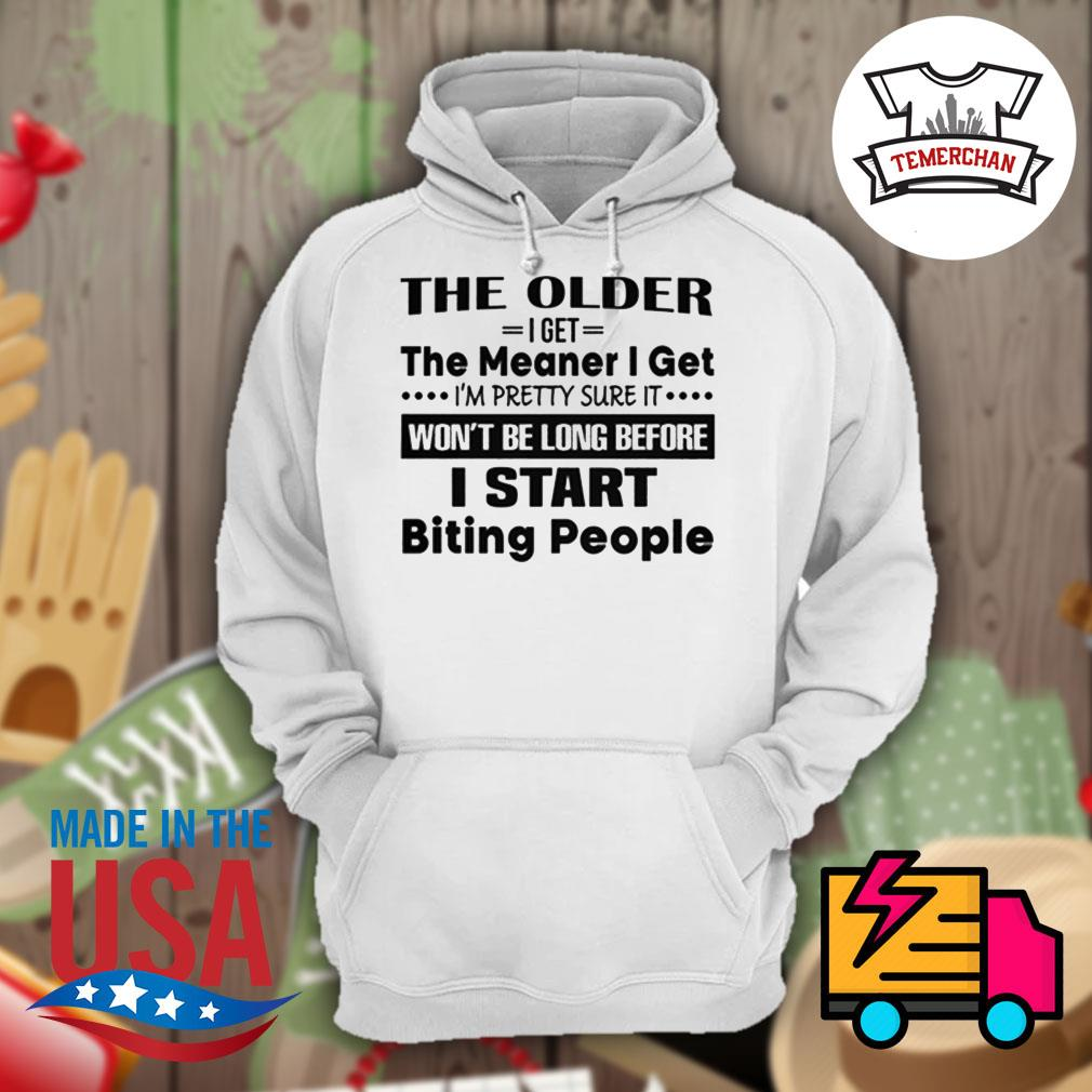 The older I get the meaner I get I'm pretty sure it won't be long before I start biting people s Hoodie
