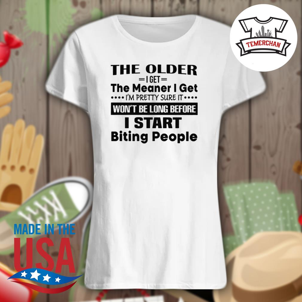 The older I get the meaner I get I'm pretty sure it won't be long before I start biting people s Ladies t-shirt