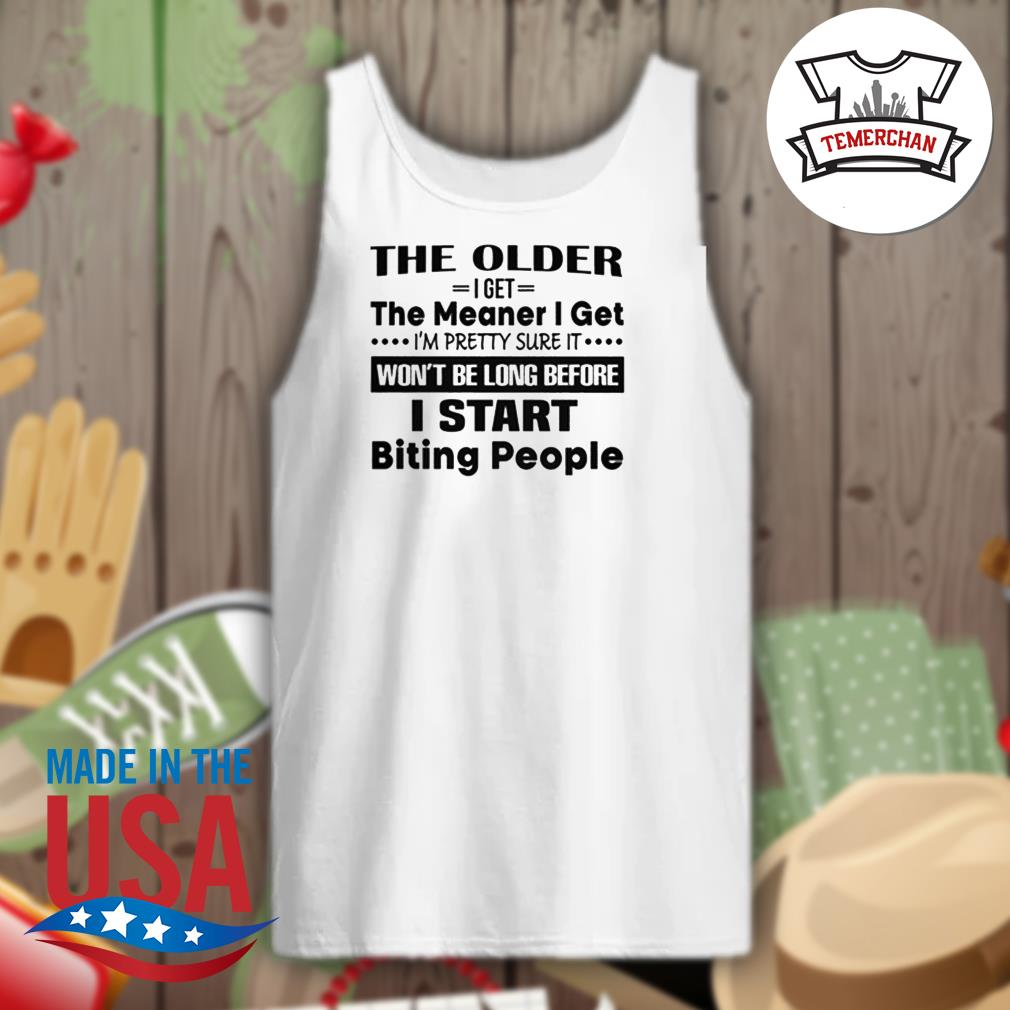 The older I get the meaner I get I'm pretty sure it won't be long before I start biting people s Tank-top