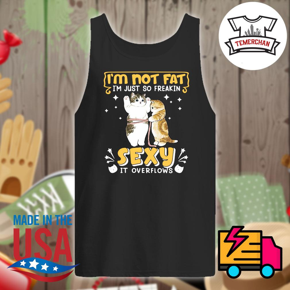 Cats I'm not fat I'm just so freakin sexy it overflows s Tank-top
