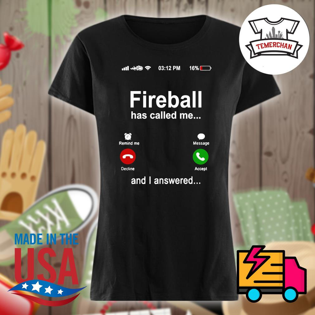 Fireball has called me and I answered s Ladies t-shirt