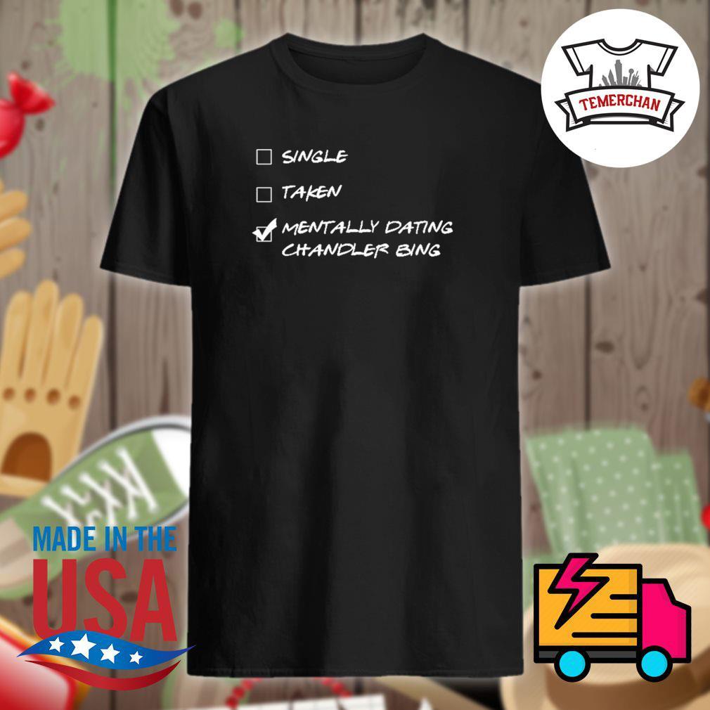 Single taken mentally dating chandler bing shirt