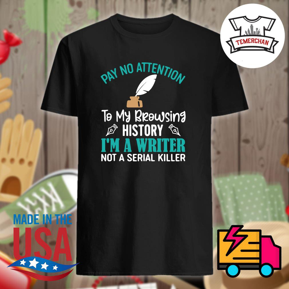 Pay no attention to my browsing history I'm a writer not a serial killer shirt