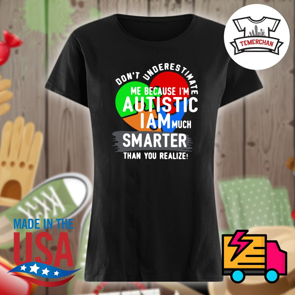 Don't underestimate me because I'm Autistic I am much smater than you realize s Ladies t-shirt