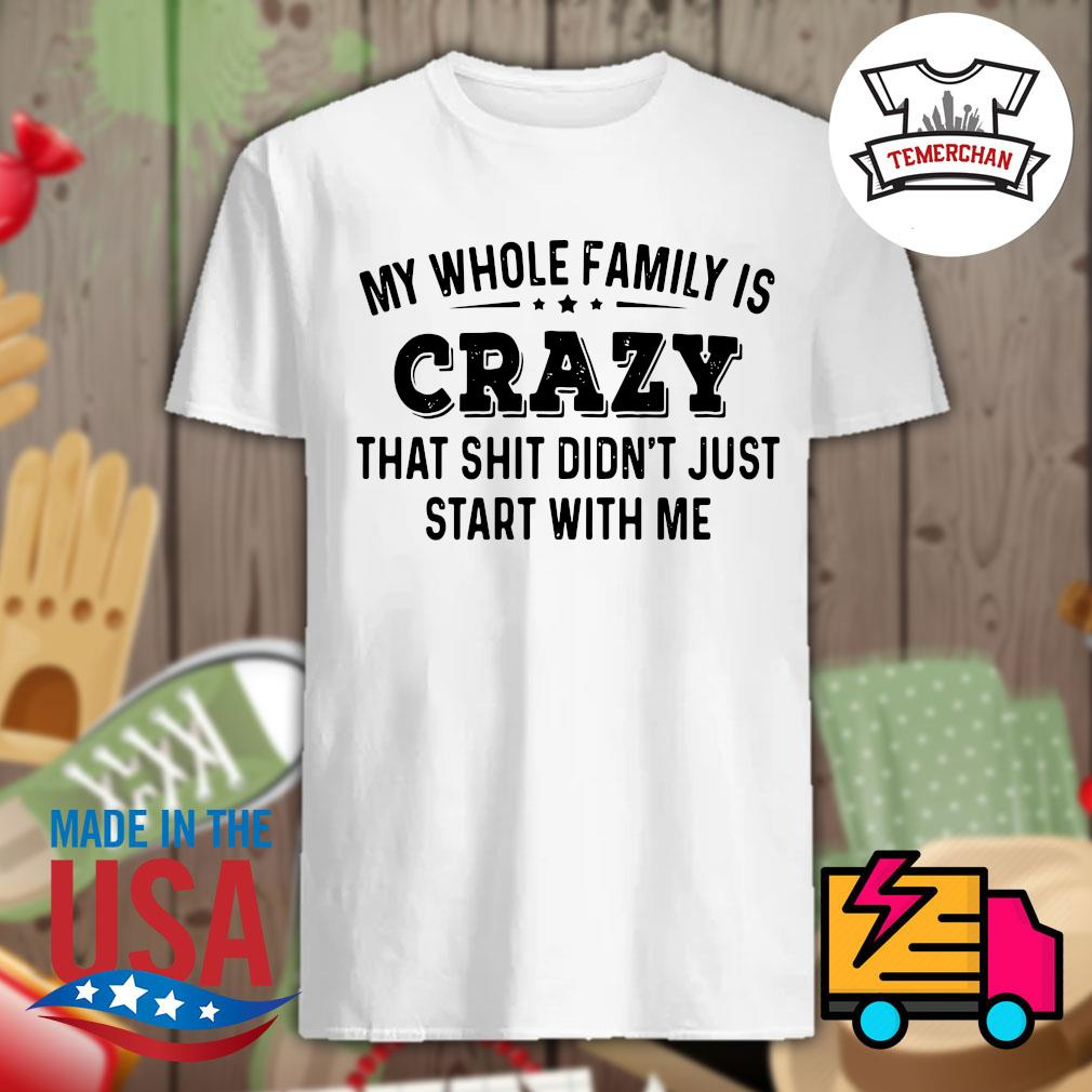 Why whole family is crazy that shit didn't just start with me shirt