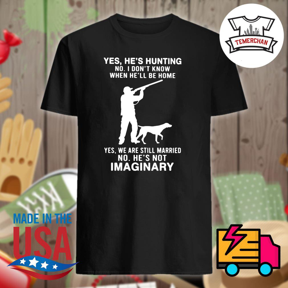 Yes he's hunting no I don't know when he'll be home yes we are still married no he's not imaginary shirt