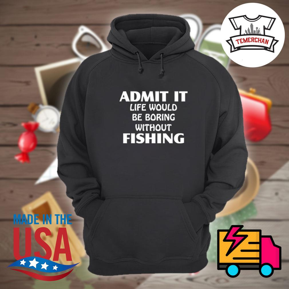 Admit it life would be boring without fishing s Hoodie