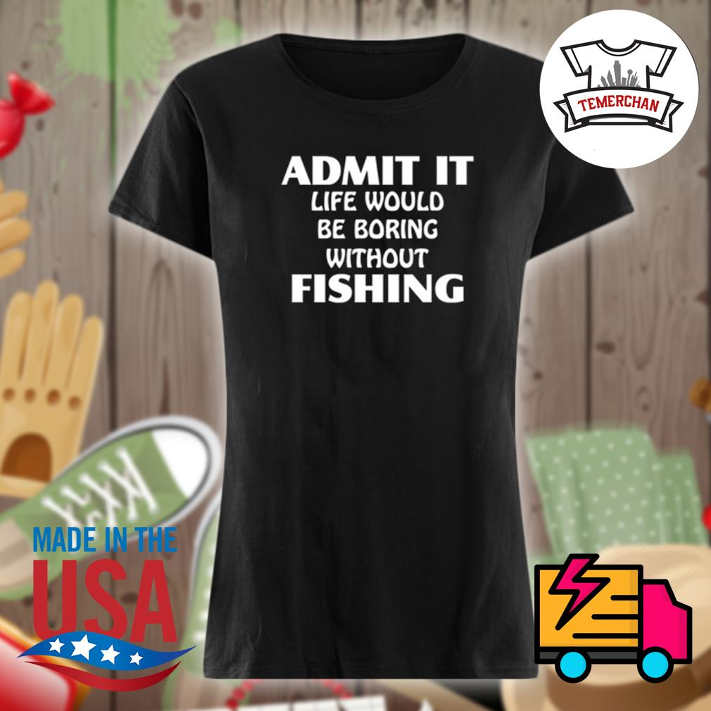 Admit it life would be boring without fishing s Ladies t-shirt
