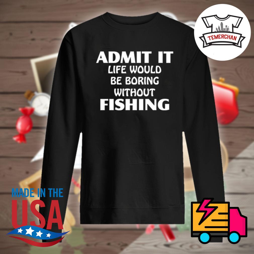 Admit it life would be boring without fishing s Sweater